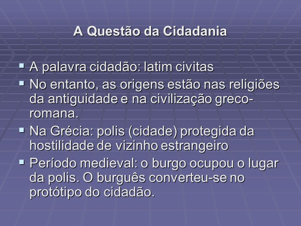 A Questão da Cidadania A palavra cidadão: latim civitas A palavra cidadão: latim civitas No entanto, as origens estão nas religiões da antiguidade e n
