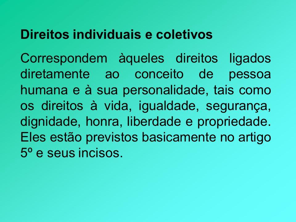 Direitos individuais e coletivos Correspondem àqueles direitos ligados diretamente ao conceito de pessoa humana e à sua personalidade, tais como os di