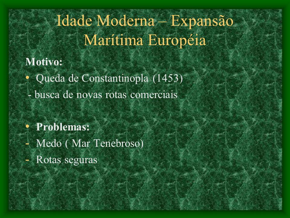 Idade Moderna – Expansão Marítima Européia Motivo: Queda de Constantinopla (1453) - busca de novas rotas comerciais Problemas: - Medo ( Mar Tenebroso)
