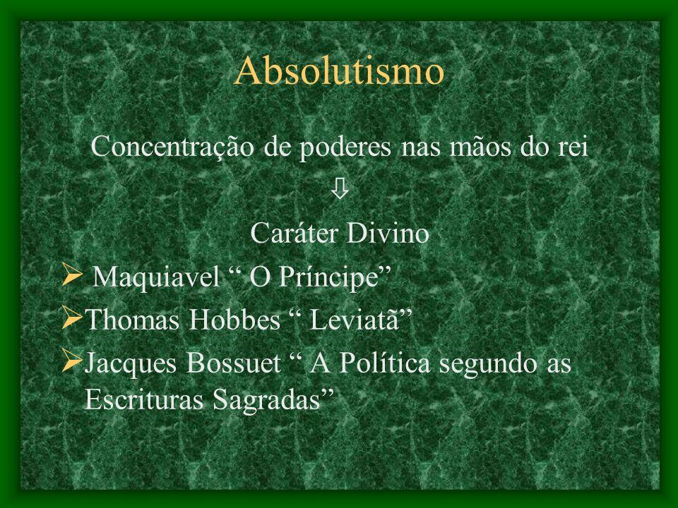 Absolutismo Concentração de poderes nas mãos do rei Caráter Divino Maquiavel O Príncipe Thomas Hobbes Leviatã Jacques Bossuet A Política segundo as Es