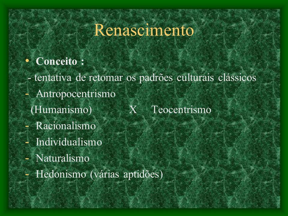 Renascimento Conceito : - tentativa de retomar os padrões culturais clássicos - Antropocentrismo (Humanismo) X Teocentrismo - Racionalismo - Individua