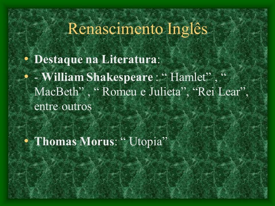 Renascimento Inglês Destaque na Literatura: - William Shakespeare : Hamlet, MacBeth, Romeu e Julieta, Rei Lear, entre outros Thomas Morus: Utopia