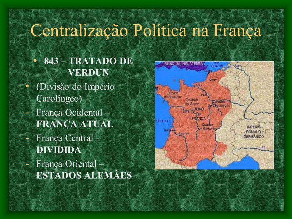 Centralização Política na França 843 – TRATADO DE VERDUN (Divisão do Império Carolíngeo) - França Ocidental – FRANÇA ATUAL - França Central - DIVIDIDA