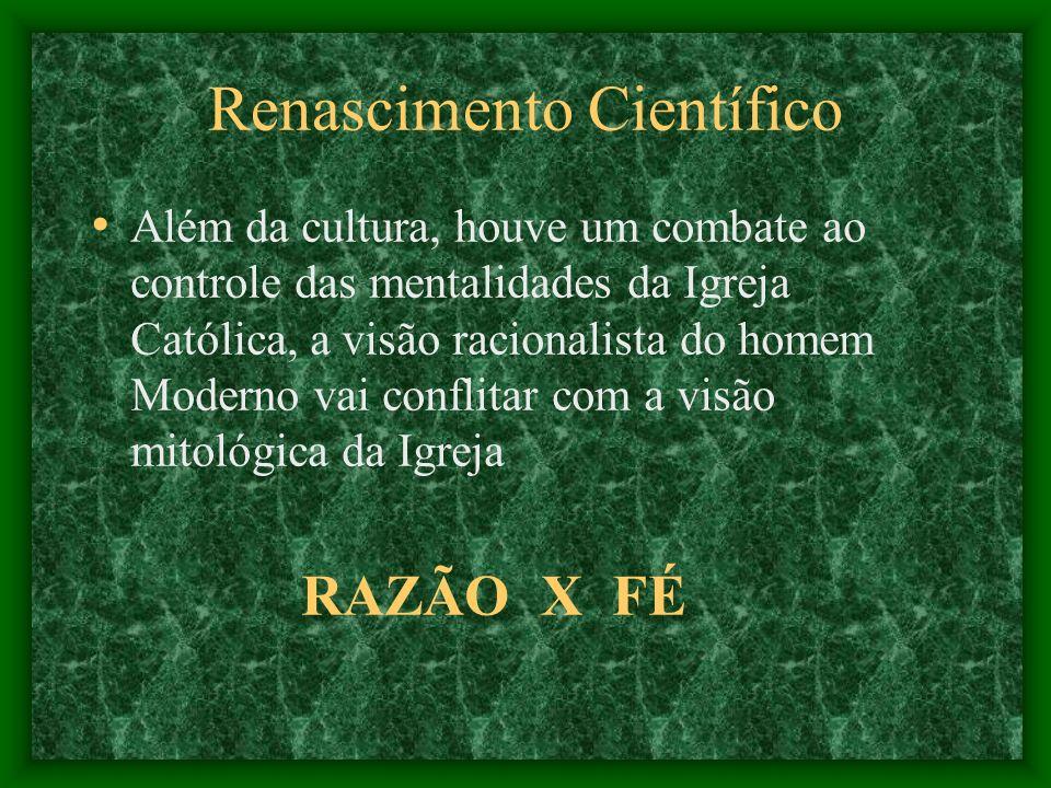 Renascimento Científico Além da cultura, houve um combate ao controle das mentalidades da Igreja Católica, a visão racionalista do homem Moderno vai c