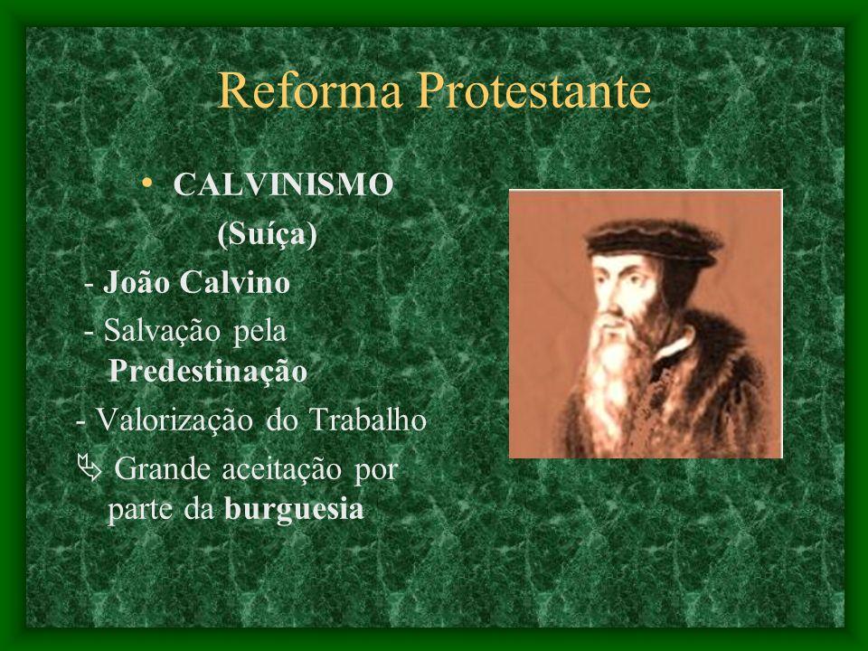 Reforma Protestante CALVINISMO (Suíça) - João Calvino - Salvação pela Predestinação - Valorização do Trabalho Grande aceitação por parte da burguesia