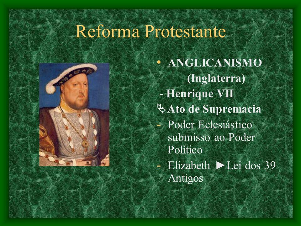 Reforma Protestante ANGLICANISMO (Inglaterra) - Henrique VII Ato de Supremacia - Poder Eclesiástico submisso ao Poder Político - Elizabeth Lei dos 39