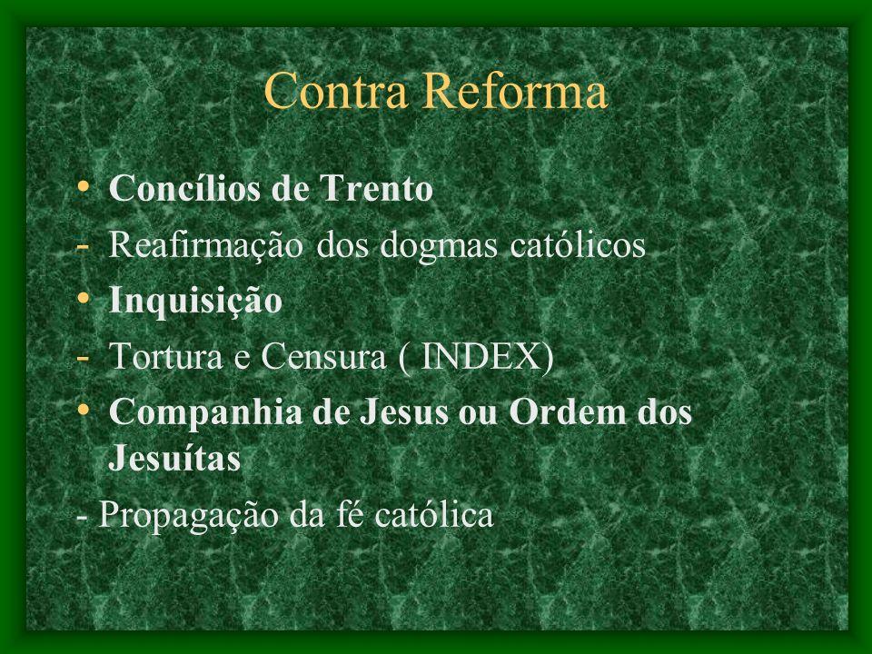 Contra Reforma Concílios de Trento - Reafirmação dos dogmas católicos Inquisição - Tortura e Censura ( INDEX) Companhia de Jesus ou Ordem dos Jesuítas