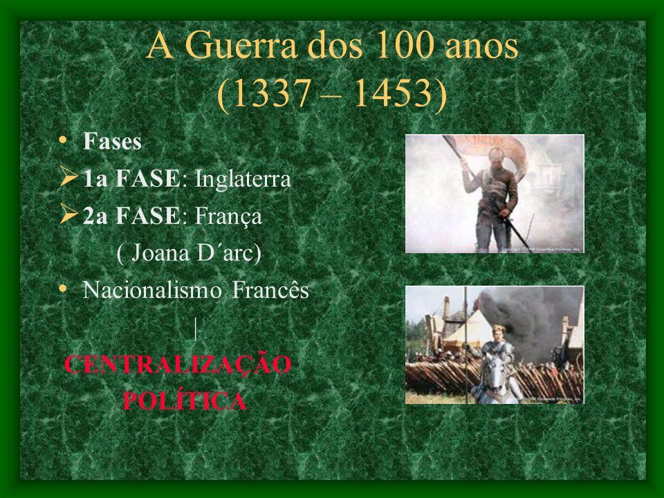 A Guerra dos 100 anos (1337 – 1453) Fases 1a FASE: Inglaterra 2a FASE: França ( Joana D´arc) Nacionalismo Francês | CENTRALIZAÇÃO POLÍTICA