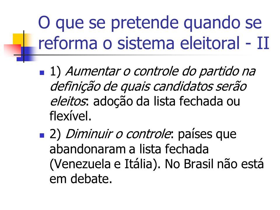 O que se pretende quando se reforma o sistema eleitoral - II 1) Aumentar o controle do partido na definição de quais candidatos serão eleitos: adoção da lista fechada ou flexível.
