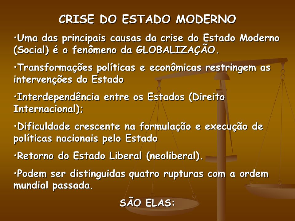 CRISE DO ESTADO MODERNO Uma das principais causas da crise do Estado Moderno (Social) é o fenômeno da GLOBALIZAÇÃO.Uma das principais causas da crise