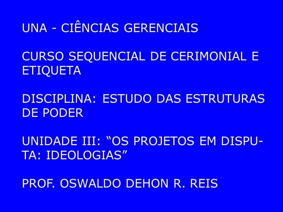 UNA - CIÊNCIAS GERENCIAIS CURSO SEQUENCIAL DE CERIMONIAL E ETIQUETA DISCIPLINA: ESTUDO DAS ESTRUTURAS DE PODER UNIDADE III: OS PROJETOS EM DISPU- TA: IDEOLOGIAS PROF.