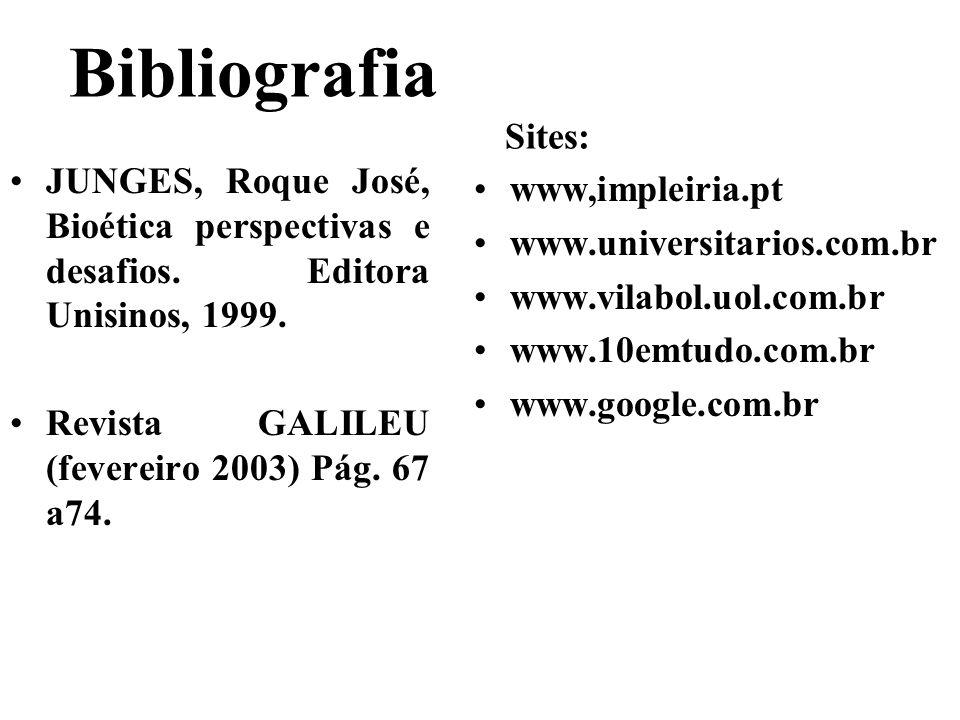 Bibliografia Sites: JUNGES, Roque José, Bioética perspectivas e desafios. Editora Unisinos, 1999. Revista GALILEU (fevereiro 2003) Pág. 67 a74. www,im