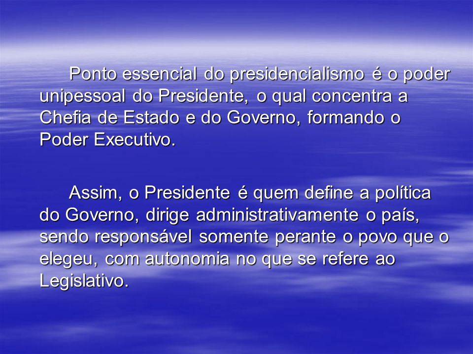 Ponto essencial do presidencialismo é o poder unipessoal do Presidente, o qual concentra a Chefia de Estado e do Governo, formando o Poder Executivo.
