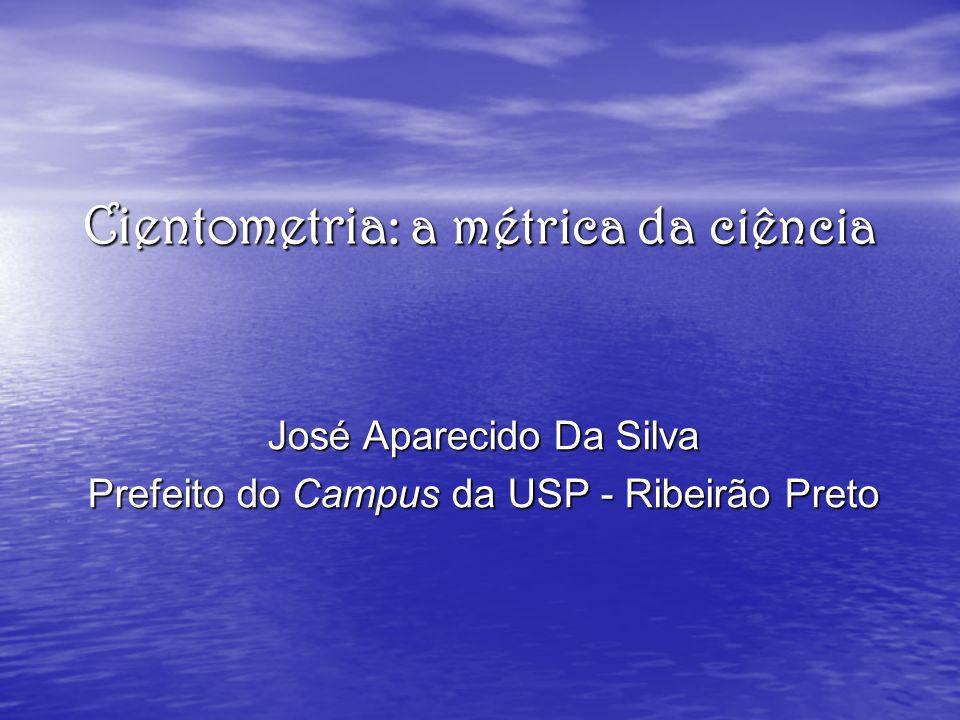 Cientometria : a métrica da ciência José Aparecido Da Silva Prefeito do Campus da USP - Ribeirão Preto