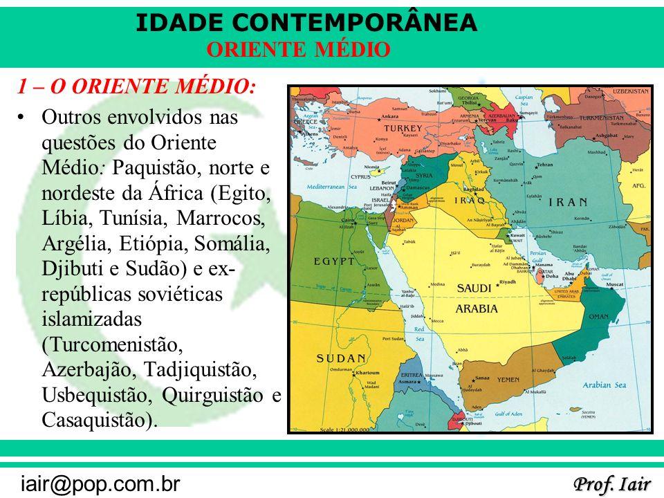 IDADE CONTEMPORÂNEA Prof. Iair iair@pop.com.br ORIENTE MÉDIO 1 – O ORIENTE MÉDIO: Outros envolvidos nas questões do Oriente Médio: Paquistão, norte e