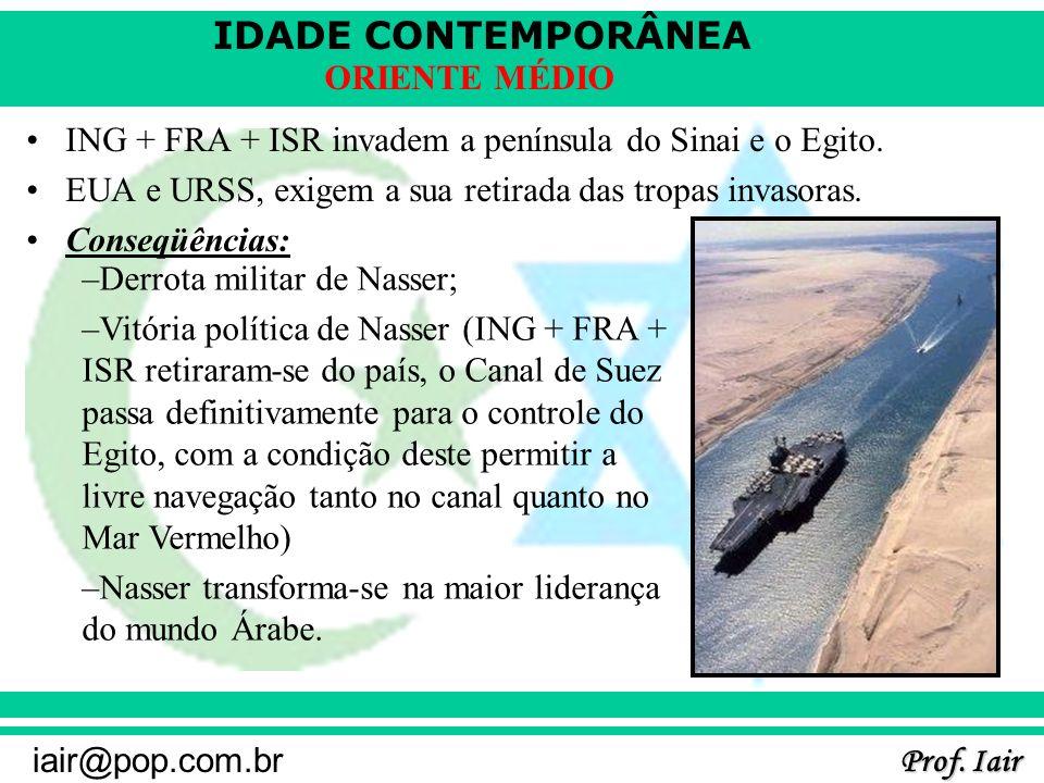 IDADE CONTEMPORÂNEA Prof. Iair iair@pop.com.br ORIENTE MÉDIO ING + FRA + ISR invadem a península do Sinai e o Egito. EUA e URSS, exigem a sua retirada