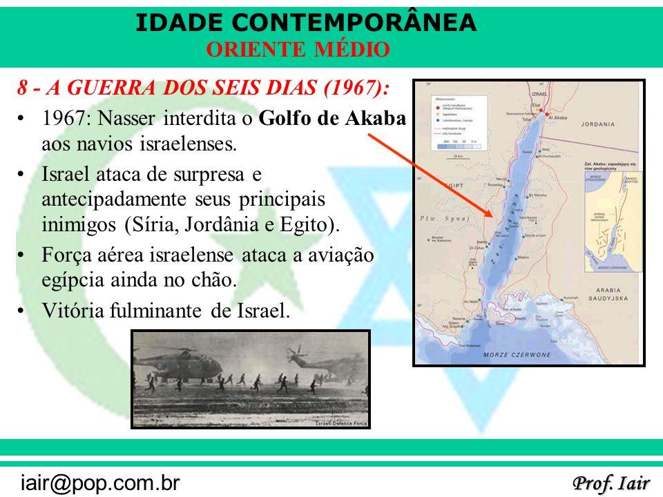 IDADE CONTEMPORÂNEA Prof. Iair iair@pop.com.br ORIENTE MÉDIO 8 - A GUERRA DOS SEIS DIAS (1967): 1967: Nasser interdita o Golfo de Akaba aos navios isr
