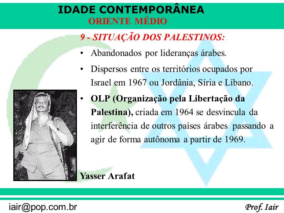 IDADE CONTEMPORÂNEA Prof. Iair iair@pop.com.br ORIENTE MÉDIO 9 - SITUAÇÃO DOS PALESTINOS: Abandonados por lideranças árabes. Dispersos entre os territ