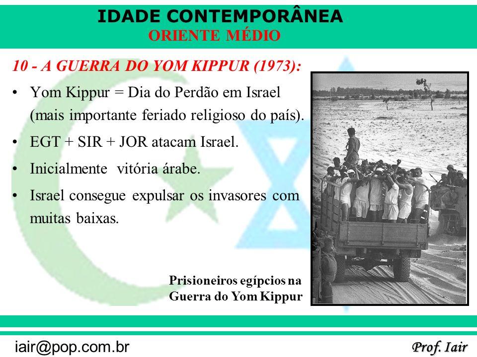 IDADE CONTEMPORÂNEA Prof. Iair iair@pop.com.br ORIENTE MÉDIO 10 - A GUERRA DO YOM KIPPUR (1973): Yom Kippur = Dia do Perdão em Israel (mais importante