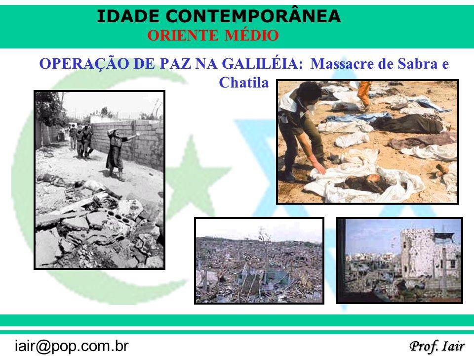 IDADE CONTEMPORÂNEA Prof. Iair iair@pop.com.br ORIENTE MÉDIO OPERAÇÃO DE PAZ NA GALILÉIA: Massacre de Sabra e Chatila