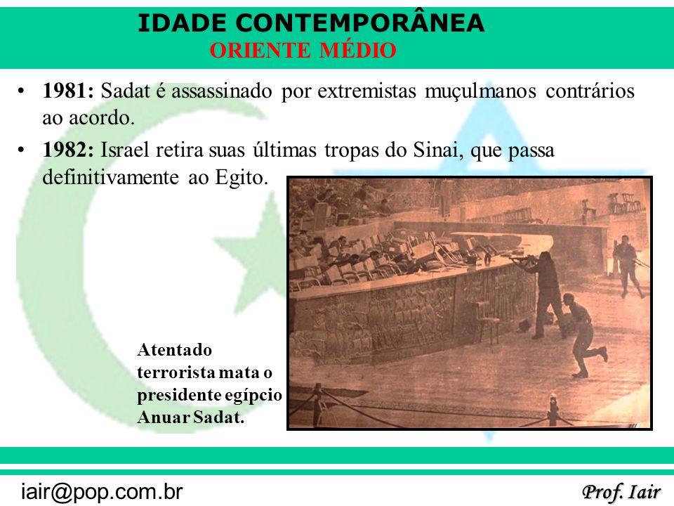 IDADE CONTEMPORÂNEA Prof. Iair iair@pop.com.br ORIENTE MÉDIO 1981: Sadat é assassinado por extremistas muçulmanos contrários ao acordo. 1982: Israel r
