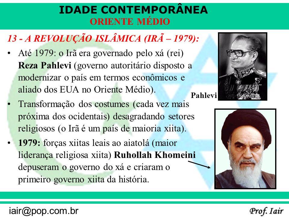IDADE CONTEMPORÂNEA Prof. Iair iair@pop.com.br ORIENTE MÉDIO 13 - A REVOLUÇÃO ISLÂMICA (IRÃ – 1979): Até 1979: o Irã era governado pelo xá (rei) Reza