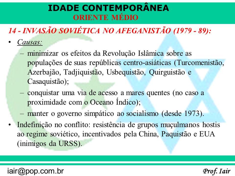 IDADE CONTEMPORÂNEA Prof. Iair iair@pop.com.br ORIENTE MÉDIO 14 - INVASÃO SOVIÉTICA NO AFEGANISTÃO (1979 - 89): Causas: –minimizar os efeitos da Revol