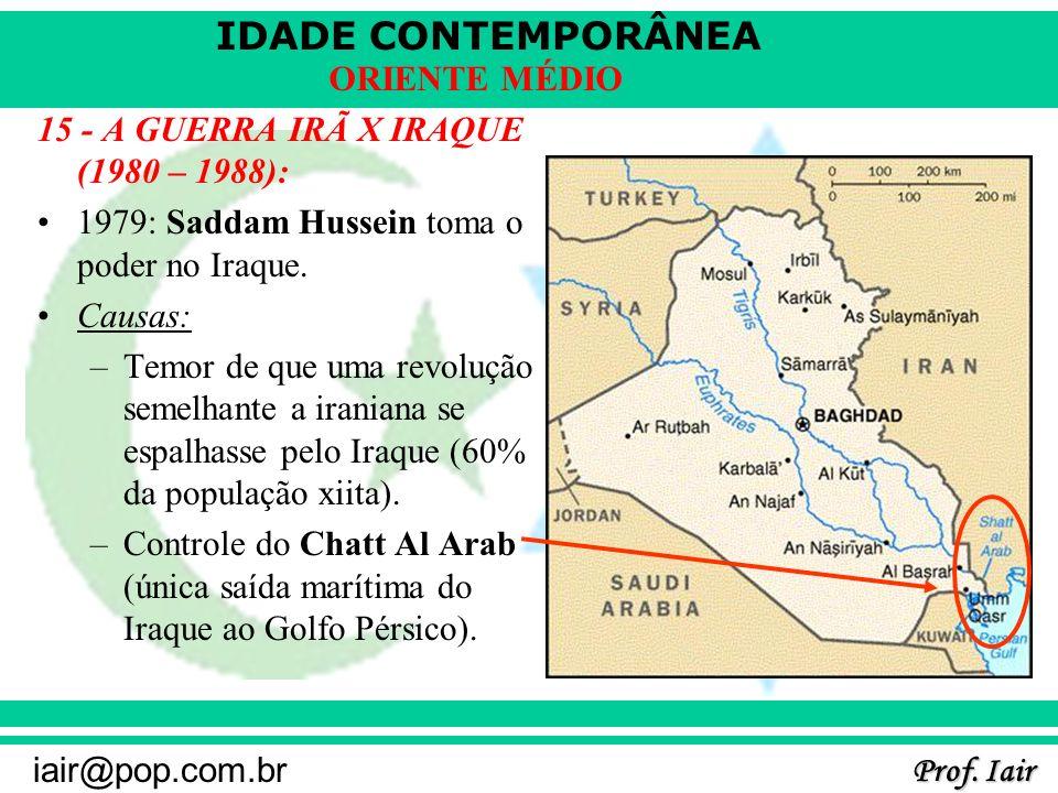 IDADE CONTEMPORÂNEA Prof. Iair iair@pop.com.br ORIENTE MÉDIO 15 - A GUERRA IRÃ X IRAQUE (1980 – 1988): 1979: Saddam Hussein toma o poder no Iraque. Ca