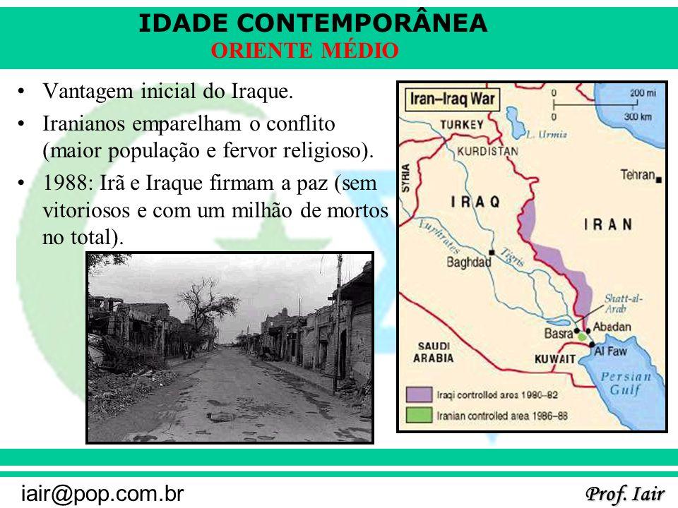 IDADE CONTEMPORÂNEA Prof. Iair iair@pop.com.br ORIENTE MÉDIO Vantagem inicial do Iraque. Iranianos emparelham o conflito (maior população e fervor rel