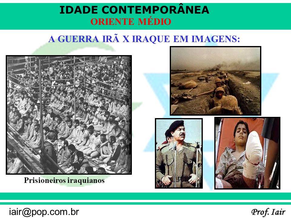 IDADE CONTEMPORÂNEA Prof. Iair iair@pop.com.br ORIENTE MÉDIO A GUERRA IRÃ X IRAQUE EM IMAGENS: Prisioneiros iraquianos