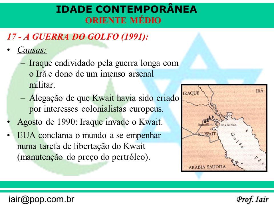 IDADE CONTEMPORÂNEA Prof. Iair iair@pop.com.br ORIENTE MÉDIO 17 - A GUERRA DO GOLFO (1991): Causas: –Iraque endividado pela guerra longa com o Irã e d