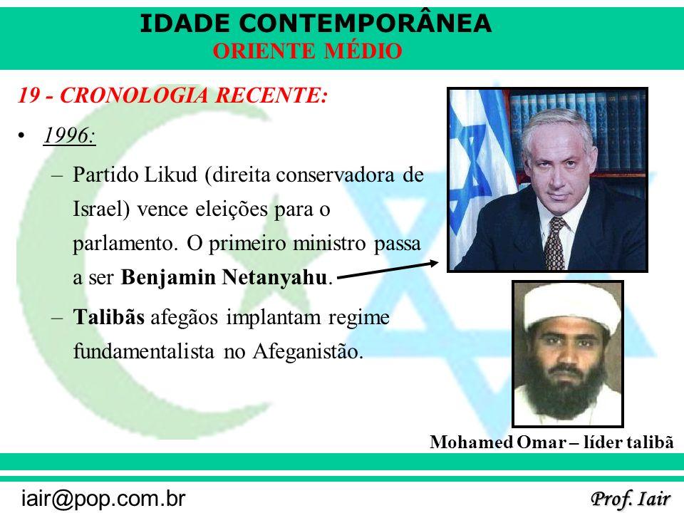 IDADE CONTEMPORÂNEA Prof. Iair iair@pop.com.br ORIENTE MÉDIO 19 - CRONOLOGIA RECENTE: 1996: –Partido Likud (direita conservadora de Israel) vence elei