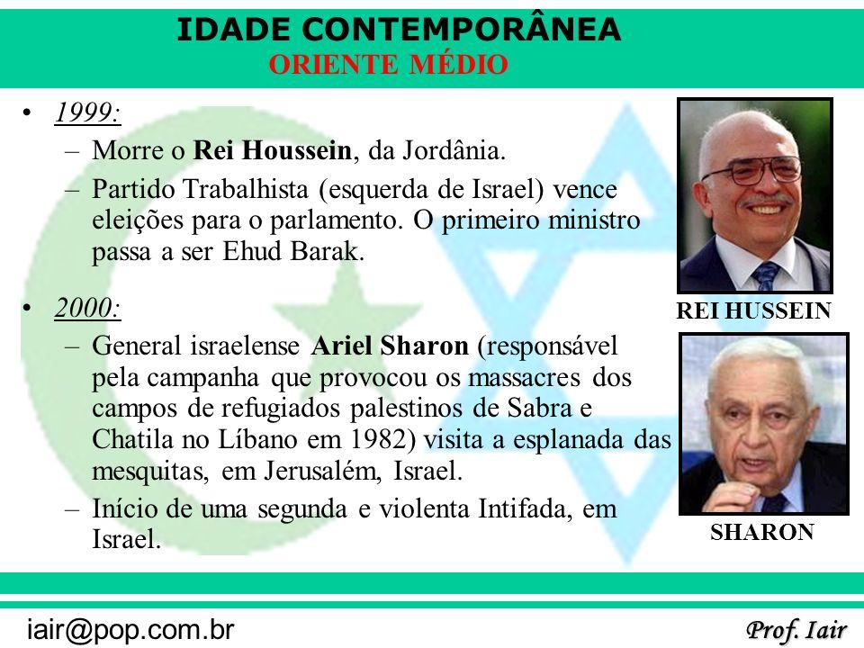 IDADE CONTEMPORÂNEA Prof. Iair iair@pop.com.br ORIENTE MÉDIO 1999: –Morre o Rei Houssein, da Jordânia. –Partido Trabalhista (esquerda de Israel) vence