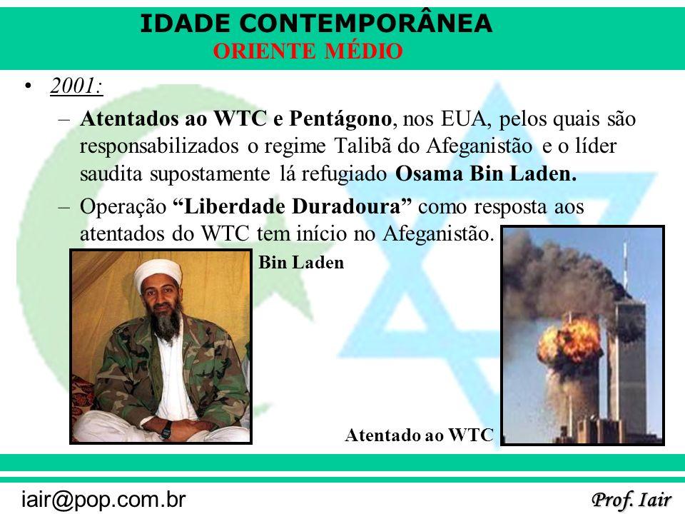 IDADE CONTEMPORÂNEA Prof. Iair iair@pop.com.br ORIENTE MÉDIO 2001: –Atentados ao WTC e Pentágono, nos EUA, pelos quais são responsabilizados o regime