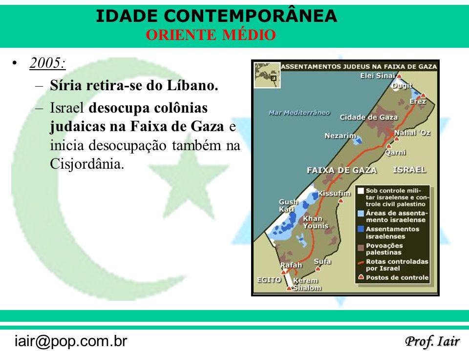 IDADE CONTEMPORÂNEA Prof. Iair iair@pop.com.br ORIENTE MÉDIO 2005: –Síria retira-se do Líbano. –Israel desocupa colônias judaicas na Faixa de Gaza e i