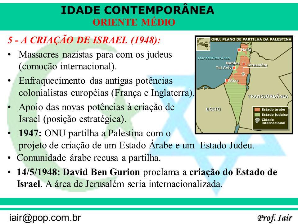 IDADE CONTEMPORÂNEA Prof. Iair iair@pop.com.br ORIENTE MÉDIO 5 - A CRIAÇÃO DE ISRAEL (1948): Massacres nazistas para com os judeus (comoção internacio