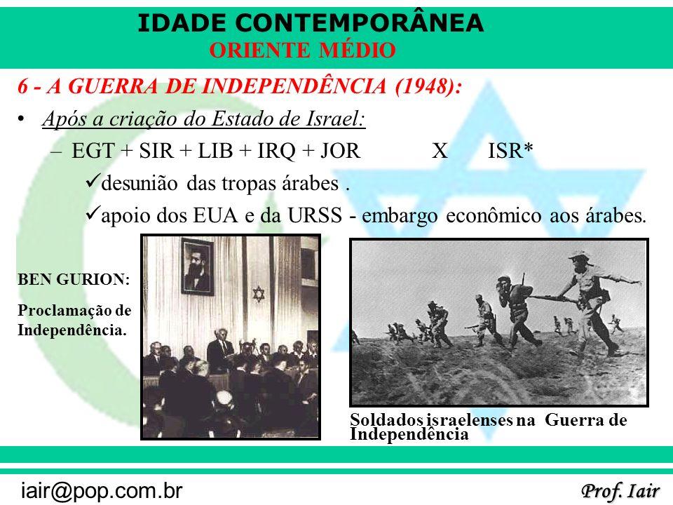 IDADE CONTEMPORÂNEA Prof. Iair iair@pop.com.br ORIENTE MÉDIO 6 - A GUERRA DE INDEPENDÊNCIA (1948): Após a criação do Estado de Israel: –EGT + SIR + LI