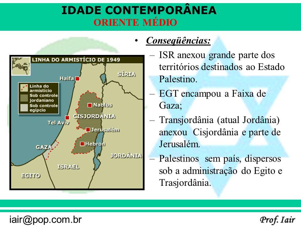 IDADE CONTEMPORÂNEA Prof. Iair iair@pop.com.br ORIENTE MÉDIO Conseqüências: –ISR anexou grande parte dos territórios destinados ao Estado Palestino. –