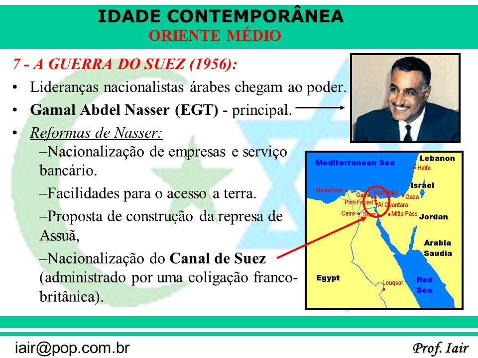 IDADE CONTEMPORÂNEA Prof. Iair iair@pop.com.br ORIENTE MÉDIO 7 - A GUERRA DO SUEZ (1956): Lideranças nacionalistas árabes chegam ao poder. Gamal Abdel
