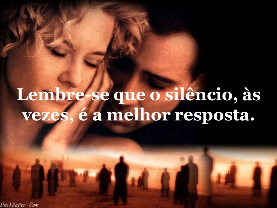 Lembre-se que o silêncio, às vezes, é a melhor resposta.