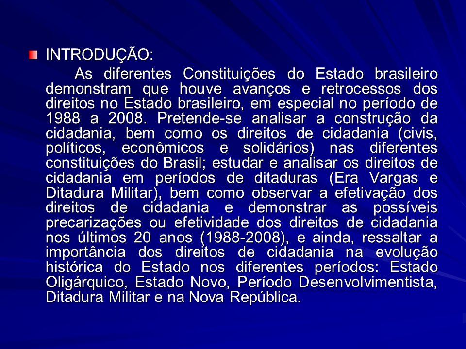 MATERIAL E MÉTODOS: O objetivo do estudo dissertativo será feito através de revisões bibliográficas e pesquisa documental,na qual consiste em analisar a evolução dos direitos de cidadania (direitos civis, direitos políticos, direitos econômicos sociais, direitos de solidariedade) nas diferentes Constituições do Estado brasileiro, identificando os avanços e retrocessos dos referidos direitos no Estado brasileiro, em especial no período de no período de 1988 a 2008.