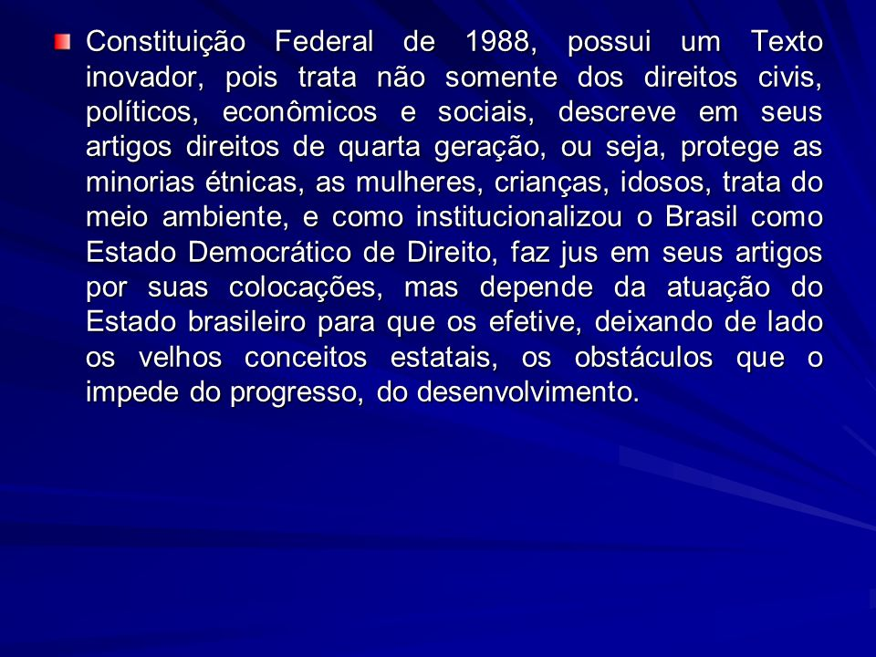 Constituição Federal de 1988, possui um Texto inovador, pois trata não somente dos direitos civis, políticos, econômicos e sociais, descreve em seus a