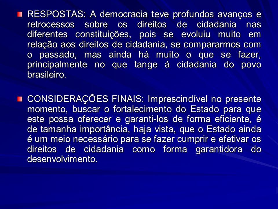 RESPOSTAS: A democracia teve profundos avanços e retrocessos sobre os direitos de cidadania nas diferentes constituições, pois se evoluiu muito em rel