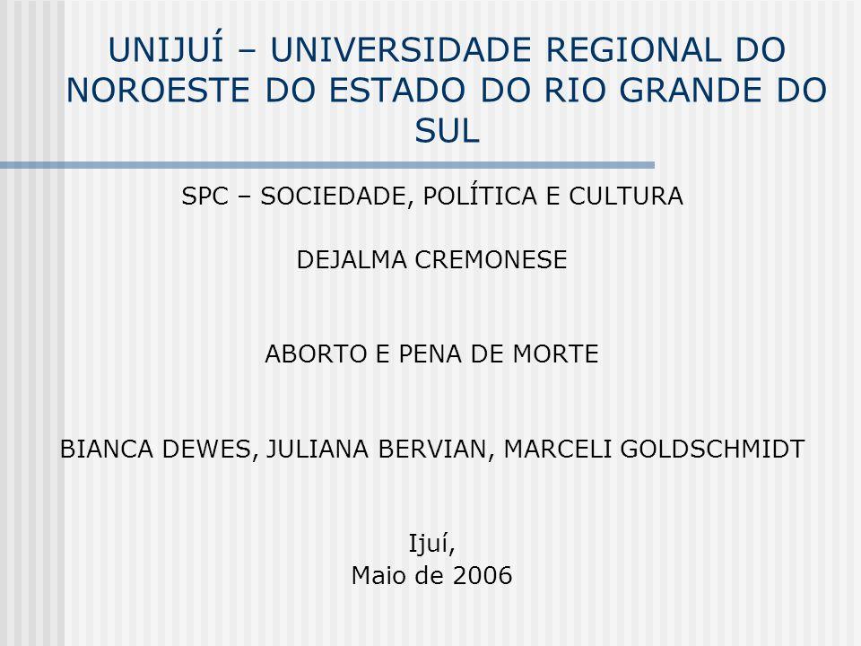 UNIJUÍ – UNIVERSIDADE REGIONAL DO NOROESTE DO ESTADO DO RIO GRANDE DO SUL SPC – SOCIEDADE, POLÍTICA E CULTURA DEJALMA CREMONESE ABORTO E PENA DE MORTE BIANCA DEWES, JULIANA BERVIAN, MARCELI GOLDSCHMIDT Ijuí, Maio de 2006