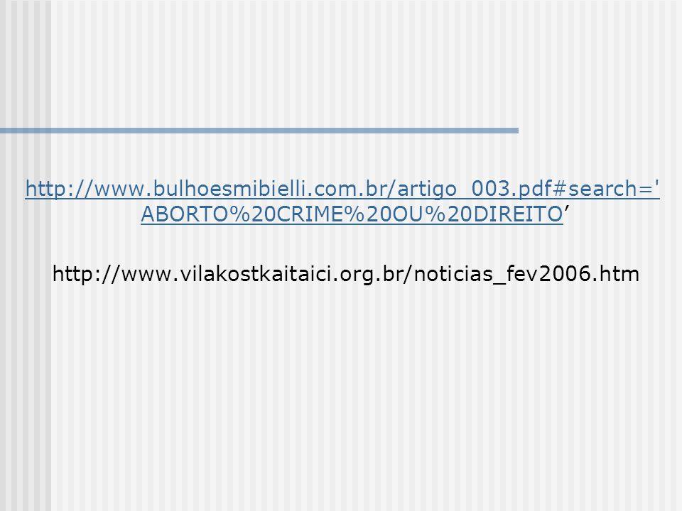 http://www.bulhoesmibielli.com.br/artigo_003.pdf#search= ABORTO%20CRIME%20OU%20DIREITOhttp://www.bulhoesmibielli.com.br/artigo_003.pdf#search= ABORTO%20CRIME%20OU%20DIREITO http://www.vilakostkaitaici.org.br/noticias_fev2006.htm