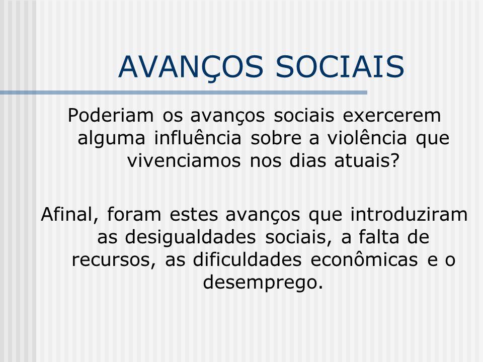 AVANÇOS SOCIAIS Poderiam os avanços sociais exercerem alguma influência sobre a violência que vivenciamos nos dias atuais.
