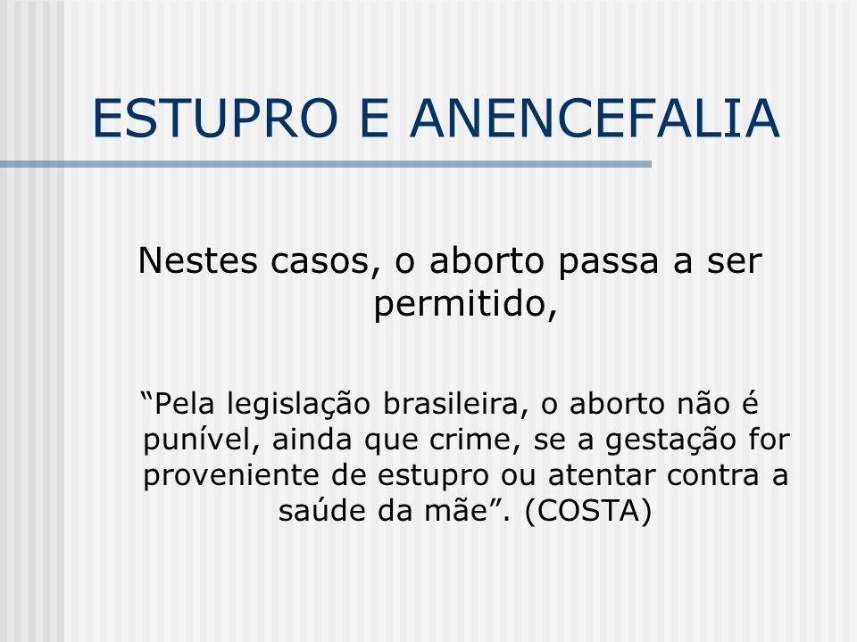 ESTUPRO E ANENCEFALIA Nestes casos, o aborto passa a ser permitido, Pela legislação brasileira, o aborto não é punível, ainda que crime, se a gestação for proveniente de estupro ou atentar contra a saúde da mãe.