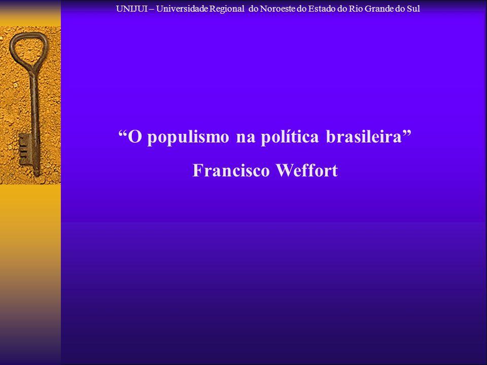 UNIJUI – Universidade Regional do Noroeste do Estado do Rio Grande do Sul O populismo na política brasileira Francisco Weffort
