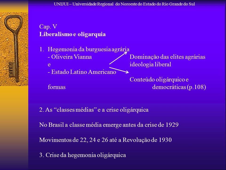 UNIJUI – Universidade Regional do Noroeste do Estado do Rio Grande do Sul Cap. V Liberalismo e oligarquia 1.Hegemonia da burguesia agrária - Oliveira