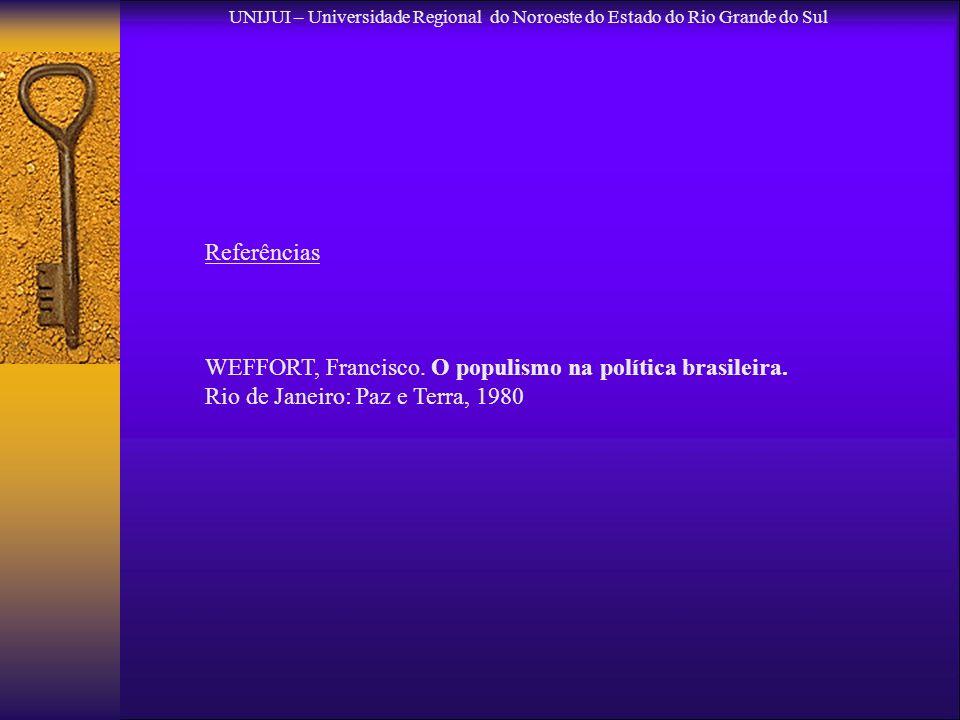 Referências WEFFORT, Francisco. O populismo na política brasileira. Rio de Janeiro: Paz e Terra, 1980 UNIJUI – Universidade Regional do Noroeste do Es